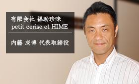 有限会社 福助珍味 / petit cerise et HIME 内藤 成博 代表取締役